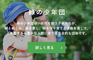 緑の少年団:緑の少年団は、次代を担う子供たちが、緑と親しみ、緑を愛し、緑を守り育てる活動を通じて、人を愛する心豊かな人間に育てる自主的な団体です。