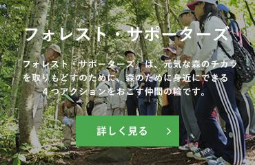 フォレスト・サポーターズ:「フォレスト・サポーターズ」は、元気な森のチカラを取りもどすのために、森のために身近にできる4つアクションをおこす仲間の輪です。